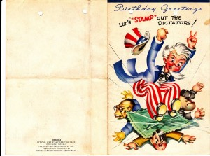 "Cover of the birthday card sent to Dad from his sister for his 2oth birthday. It is interesting to note on the back that the card is an ""Official War Stamp Greeting Card"" and its publication has been approved by the US Treasury Department. The cover image is a wonderful wartime illustration of Uncle Sam ""stamping out"" the dictators of the axis powers."